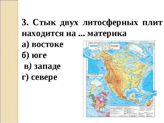 3. Стык двух литосферных плит находится на ... материка а) востоке б) юге в)...