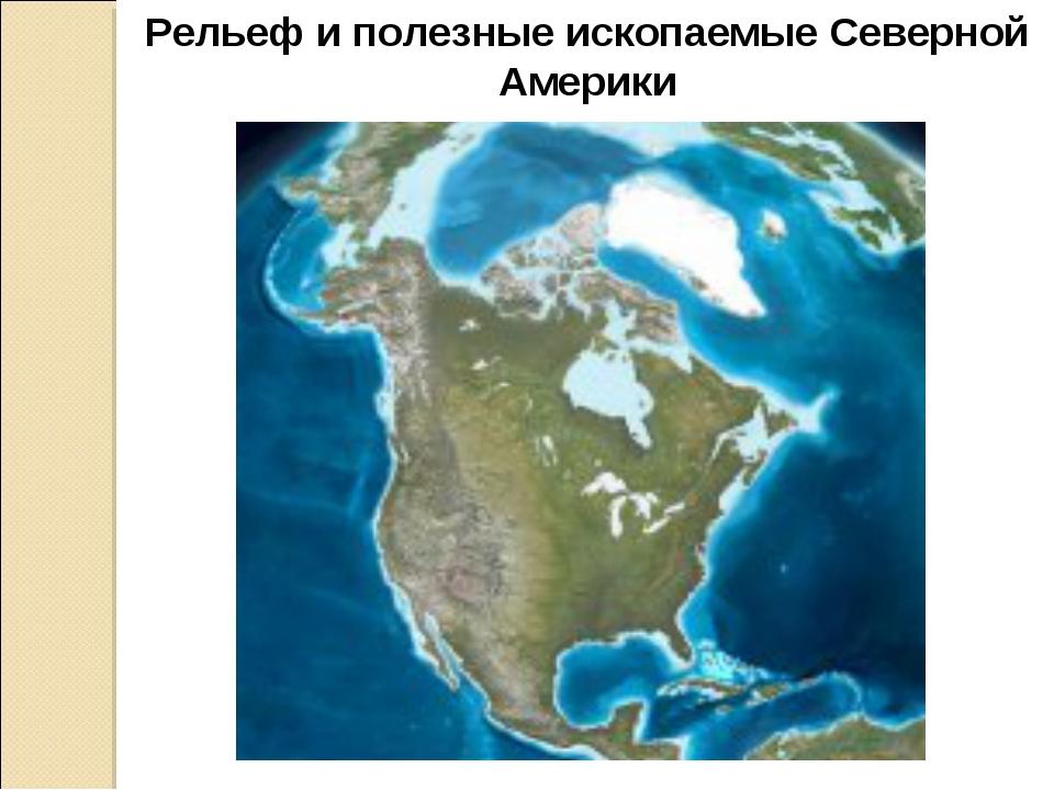 Рельеф и полезные ископаемые Северной Америки