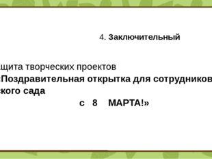 4. Заключительный  Защита творческих проектов «Поздравительная открытка дл