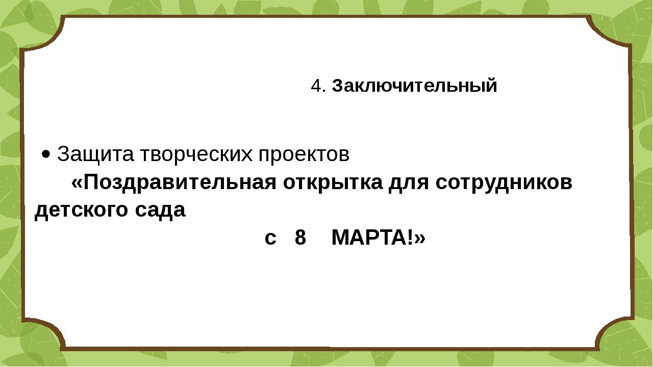 4. Заключительный  Защита творческих проектов «Поздравительная открытка дл...