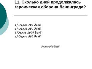 11. Сколько дней продолжалась героическая оборона Ленинграда? 1) Около 700 дн