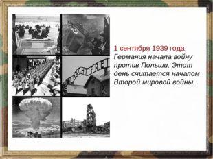 1 сентября 1939 года Германия начала войну против Польши. Этот день считается