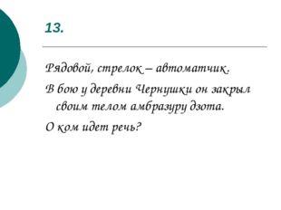 13. Рядовой, стрелок – автоматчик. В бою у деревни Чернушки он закрыл своим т