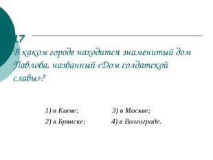 17 В каком городе находится знаменитый дом Павлова, названный «Дом солдатской