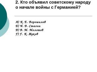 2. Кто объявил советскому народу о начале войны с Германией? А) К. Е. Ворошил