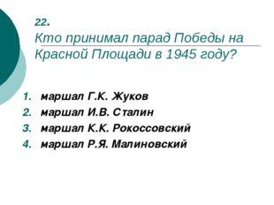22. Кто принимал парад Победы на Красной Площади в 1945 году? маршал Г.К. Жук