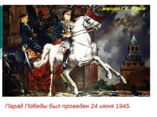 Парад Победы был проведен 24 июня 1945. маршал Г.К. Жуков