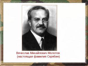 Вячеслав Михайлович Молотов (настоящая фамилия Скрябин)