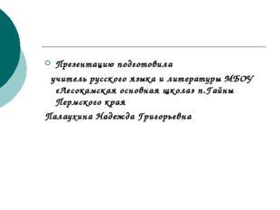 Презентацию подготовила учитель русского языка и литературы МБОУ «Лесокамская
