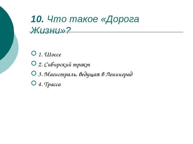 10. Что такое «Дорога Жизни»? 1. Шоссе 2. Сибирский тракт 3. Магистраль, вед...