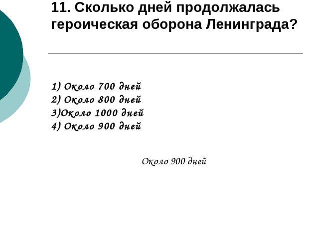 11. Сколько дней продолжалась героическая оборона Ленинграда? 1) Около 700 дн...