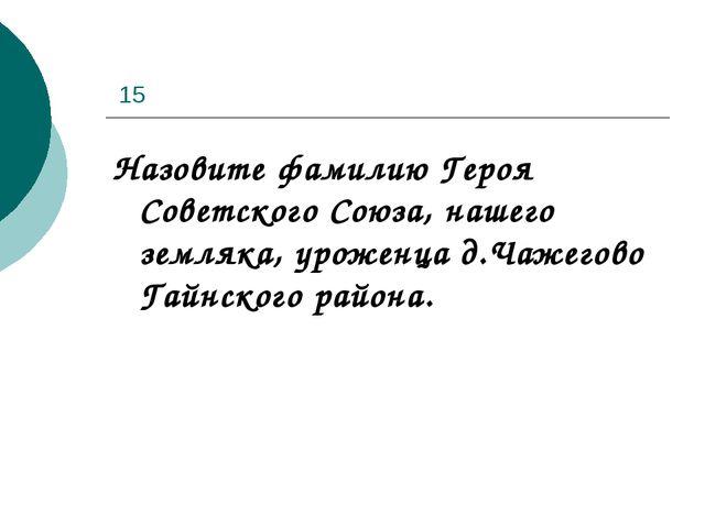 15 Назовите фамилию Героя Советского Союза, нашего земляка, уроженца д.Чажег...