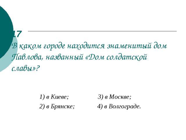 17 В каком городе находится знаменитый дом Павлова, названный «Дом солдатской...