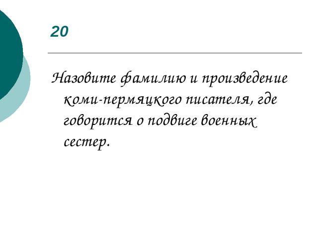20 Назовите фамилию и произведение коми-пермяцкого писателя, где говорится о...