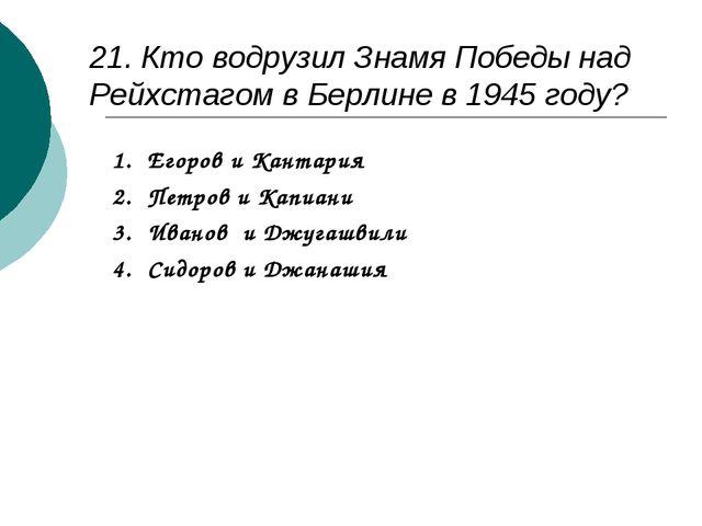 21. Кто водрузил Знамя Победы над Рейхстагом в Берлине в 1945 году? Егоров и...