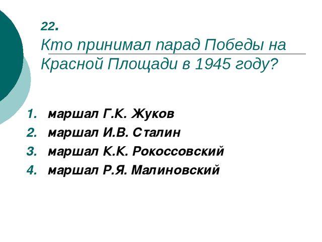 22. Кто принимал парад Победы на Красной Площади в 1945 году? маршал Г.К. Жук...