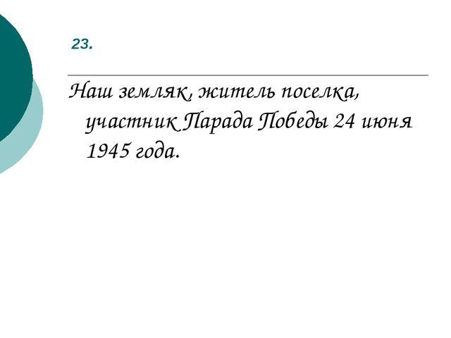 23. Наш земляк, житель поселка, участник Парада Победы 24 июня 1945 года.