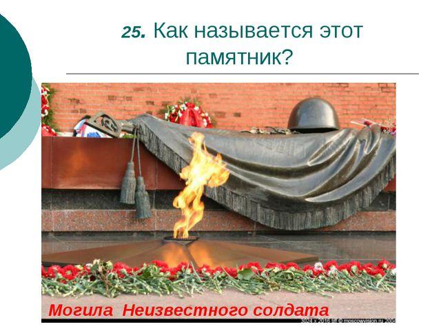 25. Как называется этот памятник? Могила Неизвестного солдата