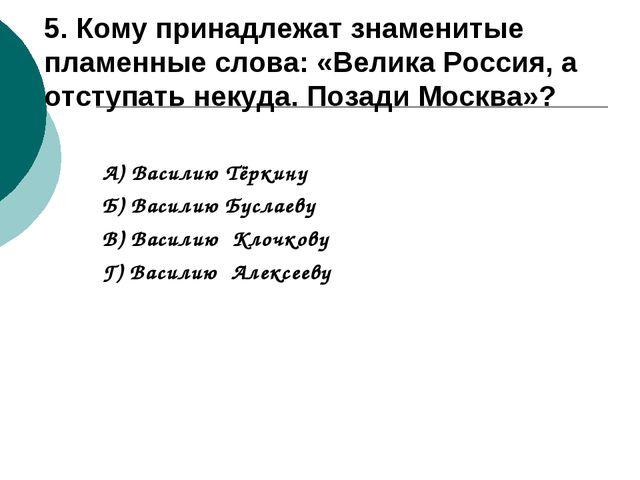 5. Кому принадлежат знаменитые пламенные слова: «Велика Россия, а отступать н...