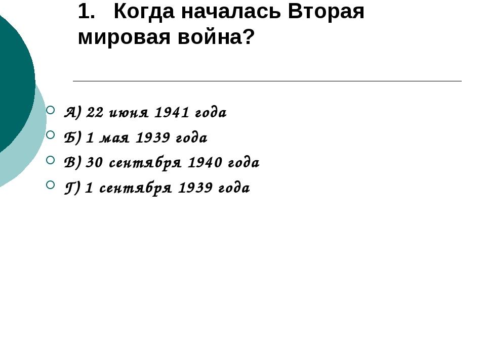 1. Когда началась Вторая мировая война? А) 22 июня 1941 года Б) 1 мая 1939 го...