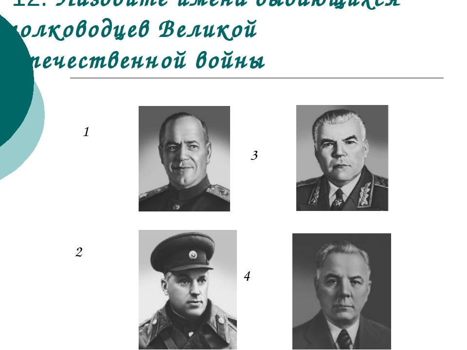12. Назовите имена выдающихся полководцев Великой Отечественной войны 1 3 2 4