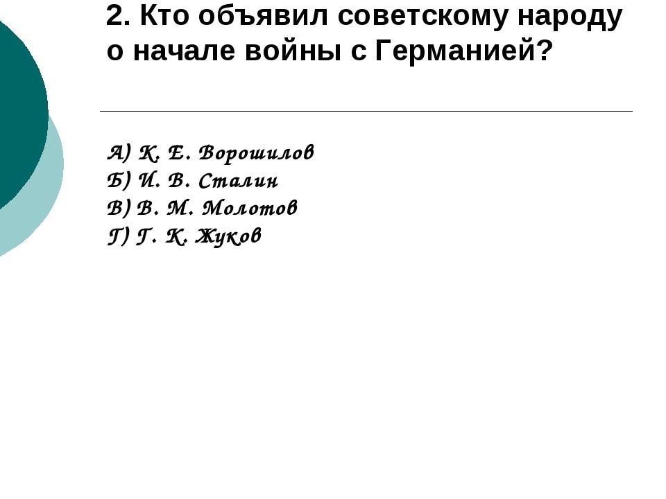 2. Кто объявил советскому народу о начале войны с Германией? А) К. Е. Ворошил...