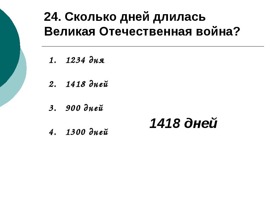 24. Сколько дней длилась Великая Отечественная война? 1234 дня 1418 дней 900...