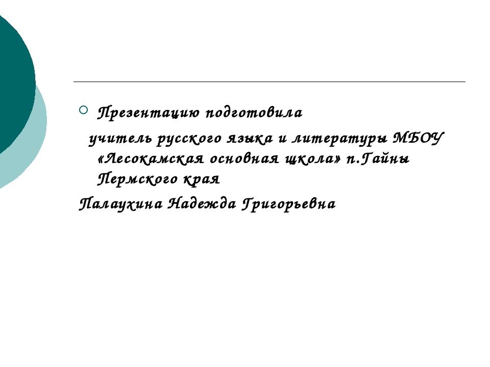 Презентацию подготовила учитель русского языка и литературы МБОУ «Лесокамская...