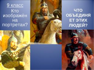 ЧТО ОБЪЕДИНЯЕТ ЭТИХ ЛЮДЕЙ? 9 класс Кто изображён на портретах?