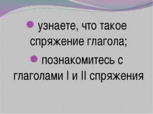 узнаете, что такое спряжение глагола; познакомитесь с глаголами I и II спряж