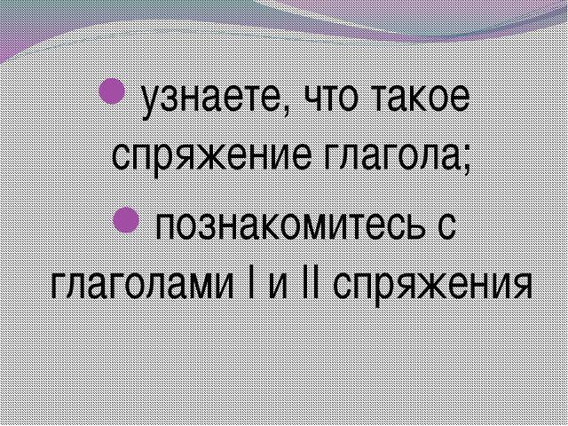 узнаете, что такое спряжение глагола; познакомитесь с глаголами I и II спряж...
