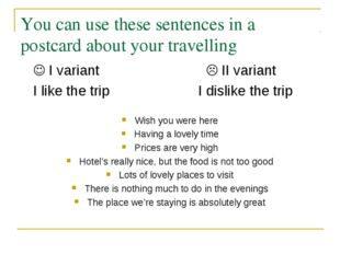 You can use these sentences in a postcard about your travelling 	 I variant