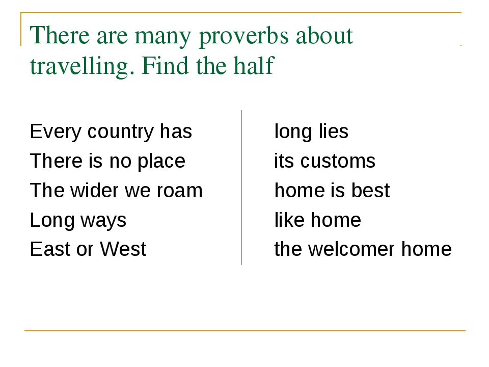 There are many proverbs about travelling. Find the half Every country has		lo...