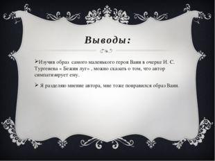 Выводы: Изучив образ самого маленького героя Вани в очерке И. С. Тургенева «
