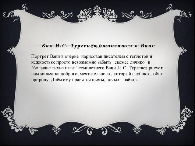 Как И.С. Тургенев относится к Ване Портрет Вани в очерке нарисован писателем...