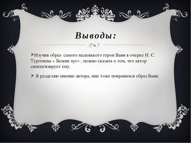 Выводы: Изучив образ самого маленького героя Вани в очерке И. С. Тургенева «...