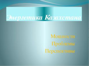 Энергетика Казахстана Мощности Проблемы Перспективы
