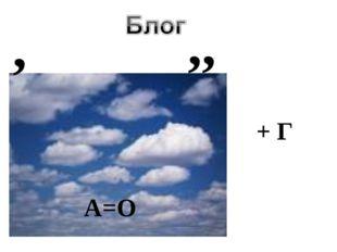 , ,, А=О + Г