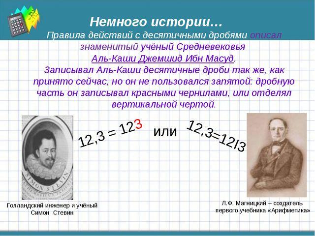 Немного истории… Правила действий с десятичными дробями описал знаменитый учё...
