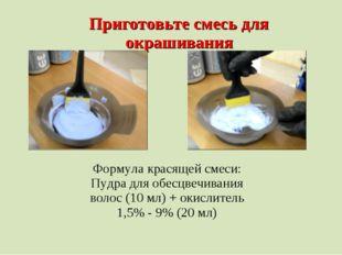 Приготовьте смесь для окрашивания Формула красящей смеси: Пудра для обесцвечи