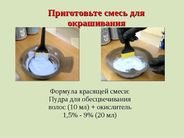 Приготовьте смесь для окрашивания Формула красящей смеси: Пудра для обесцвечи...
