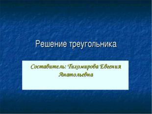 Решение треугольника Составитель: Тихомирова Евгения Анатольевна