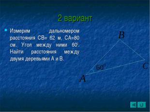 2 вариант Измерим дальномером расстояния СВ= 62 м, СА=80 см. Угол между ними