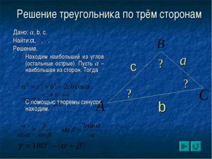 Решение треугольника по трём сторонам Дано: a, b, c. Найти:α, β, γ. Решение.