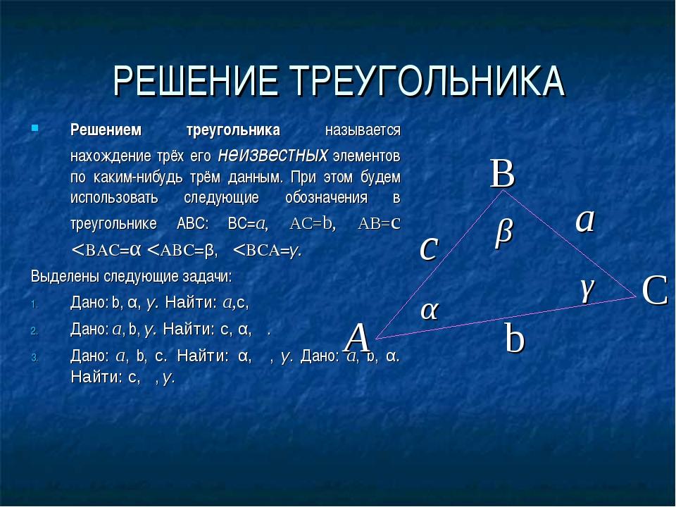 РЕШЕНИЕ ТРЕУГОЛЬНИКА Решением треугольника называется нахождение трёх его неи...