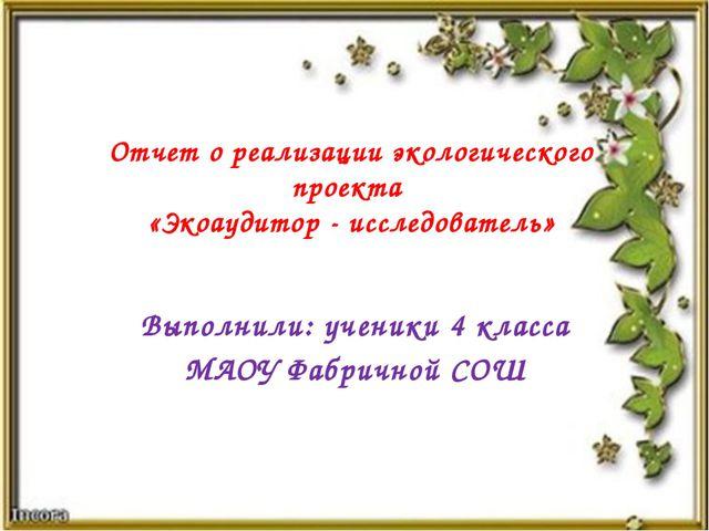 Выполнили: ученики 4 класса МАОУ Фабричной СОШ Отчет о реализации экологическ...