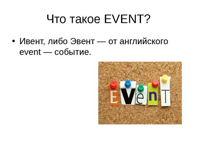 Что такое EVENT? Ивент, либо Эвент — от английского event — событие.