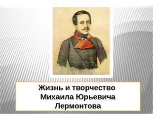 Жизнь и творчество Михаила Юрьевича Лермонтова