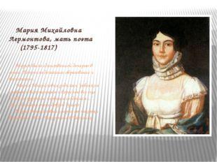 Мария Михайловна Лермонтова, мать поэта (1795-1817) Мария была единственной