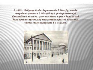 В 1827г. Бабушка везёт Лермонтова в Москву, чтобы отправить учиться в Московс